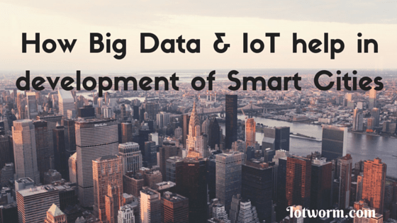 How Internet of Things and Big Data Contribute in development of Smart Cities
